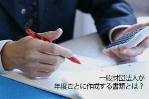 一般財団法人が年度ごとに作成する書類とは?