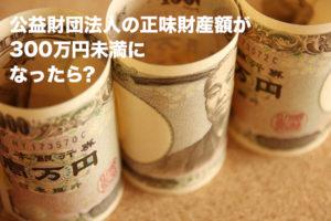公益財団法人の正味財産額が300万円未満になったら?
