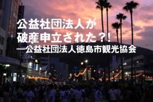 公益社団法人が破産申立された?!―公益社団法人徳島市観光協会