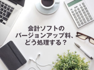 ■会計ソフトのバージョンアップ料、どう処理する?